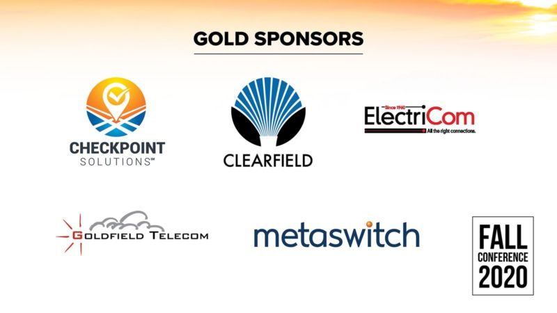 Gold Sponsors. Checkpoint Solutions. Clearfield. Since 1960. ElectriCom. All the right connections. Goldfield Telecom. Metaswitch. Fall Conference 2020.