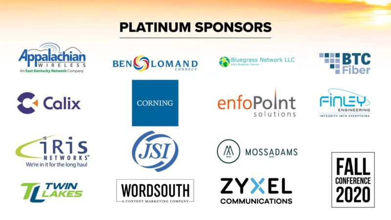 Platinum Sponsors. Appalachian Wireless. An Easy Kentucky Network Company. Ben Lomand Connect. Bluegrass Network LLC. D/b/a Bluegrass Telecom. BTC Fiber. Calix. Corning. enfoPoint Solutions. Finley Engineering. Integrity into everything. Iris Networks. We're in it for the long haul. JSI. Moss Adams. Twin Lakes. WordSouth: A Content Marketing Company. Zyxel Communications. Fall Conference 2020.