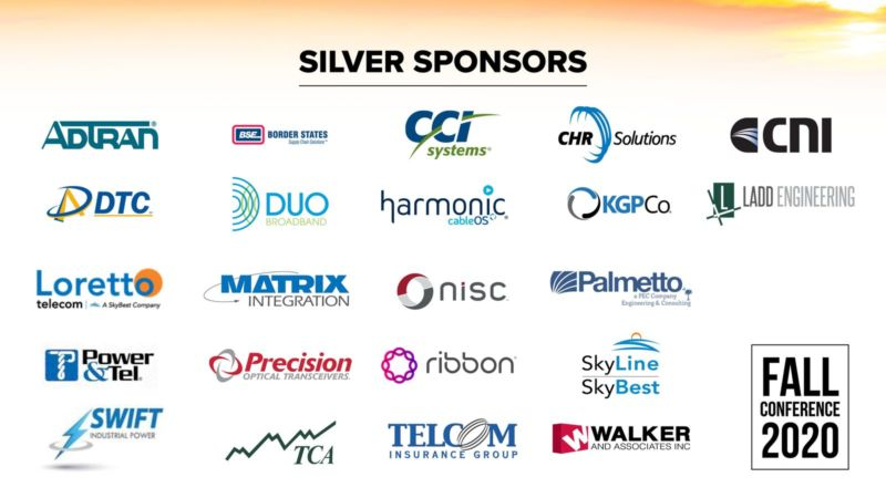 Silver Sponsors. AdTran. BSE. Border States. Supply Chain Solutions. CCI Systems. CHR Solutions. CNI. DTC. Duo Broadband. Harmonic. CableOS. KGPCp. Ladd Engineering. Loretto Telecom. A SkyBest Company. Matrix Integration. NISC. Palmetto, a PEC Company, Engineering & Consulting. Power & Tel. Precision Optical Transceivers. Ribbon. Skyline, SkyBest. Swift Industrial Power. TCA. Telecom Insurance Group. Walker and Associates, Inc. Fall Conference 2020.
