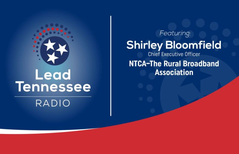Lead Tennessee Radio. Featuring: Shirley Bloomfield, Chief Executive Officer, NTCA-The Rural Broadband Association.