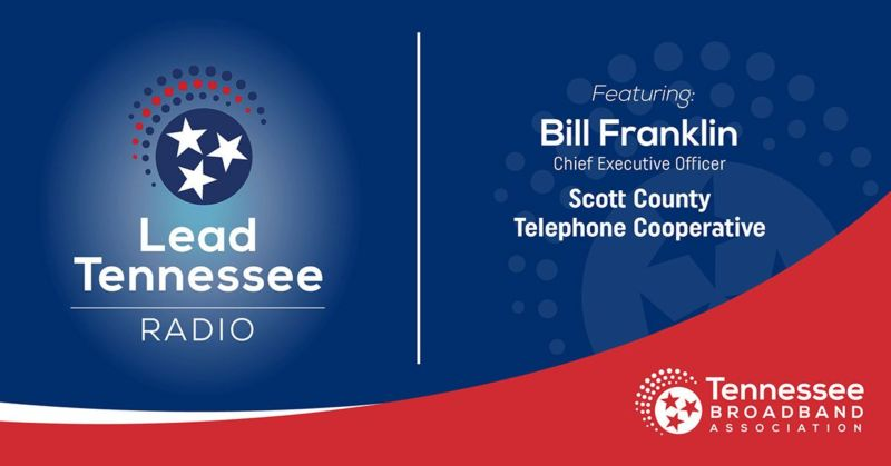 Lead Tennessee Radio. Featuring Bill Franklin, Chief Executive Officer, Scott County Telephone Cooperative. Tennessee Broadband Association.